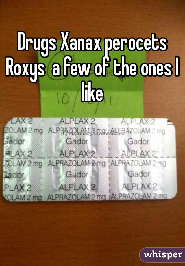 Drugs Xanax perocets Roxys  a few of the ones I like