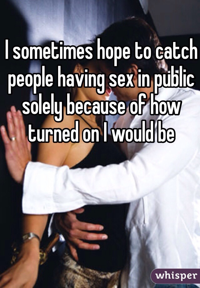 I sometimes hope to catch people having sex in public solely because of how turned on I would be