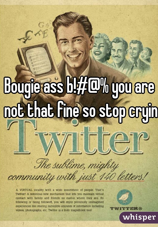 Bougie ass b!#@% you are not that fine so stop crying