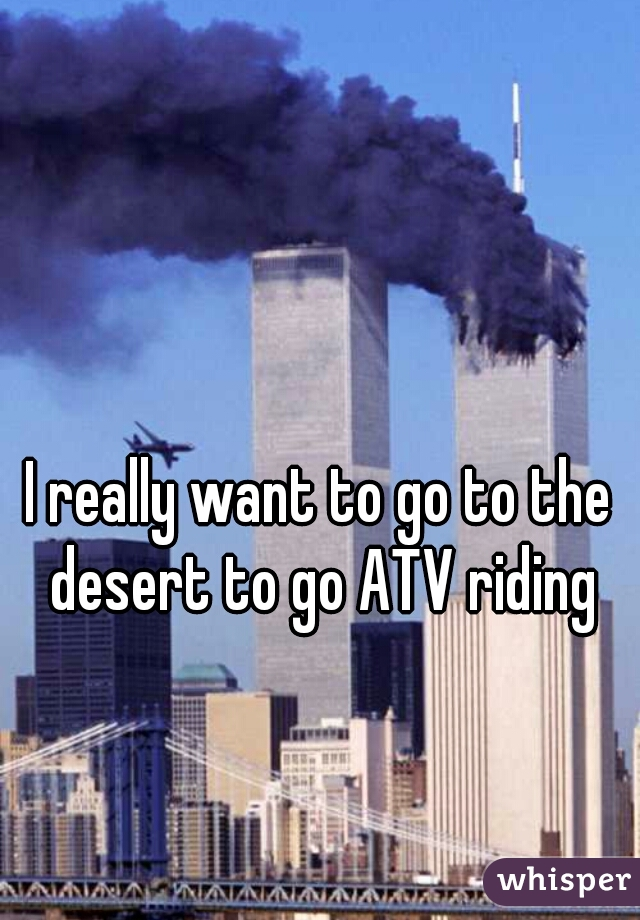I really want to go to the desert to go ATV riding