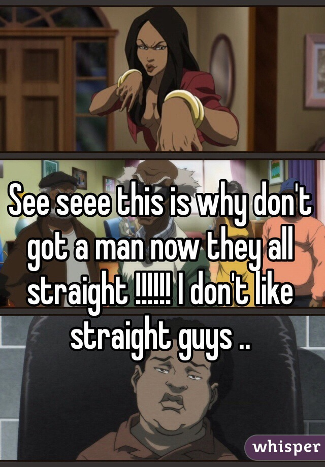 See seee this is why don't got a man now they all straight !!!!!! I don't like straight guys ..