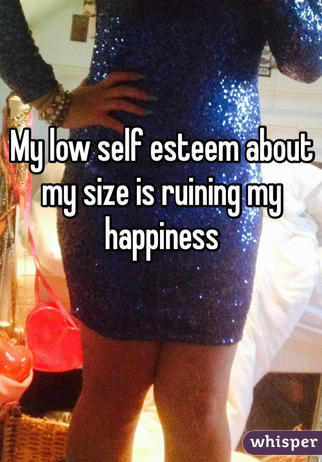 My low self esteem about my size is ruining my happiness