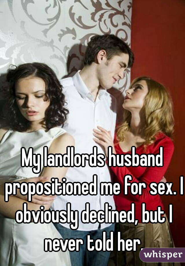 My landlords husband propositioned me for sex. I obviously declined, but I never told her.