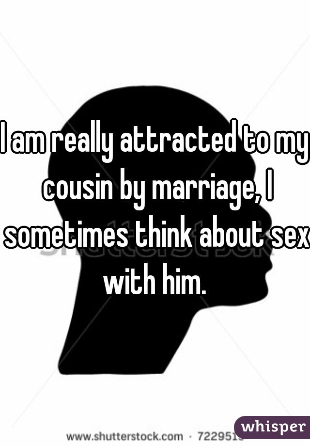 I am really attracted to my cousin by marriage, I sometimes think about sex with him.