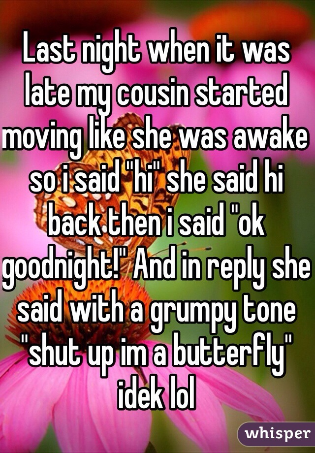 "Last night when it was late my cousin started moving like she was awake so i said ""hi"" she said hi back then i said ""ok goodnight!"" And in reply she said with a grumpy tone ""shut up im a butterfly"" idek lol"