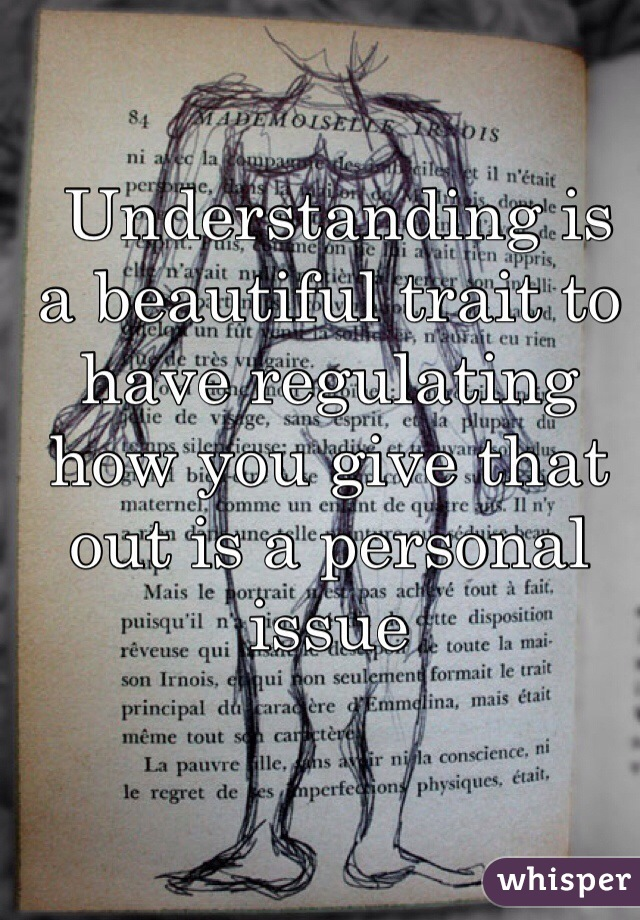 Understanding is a beautiful trait to have regulating how you give that out is a personal issue