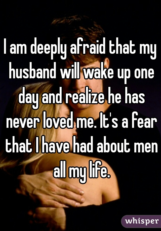I am deeply afraid that my husband will wake up one day and realize he has never loved me. It's a fear that I have had about men all my life.