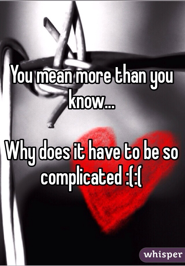 You mean more than you know...   Why does it have to be so complicated :(:(