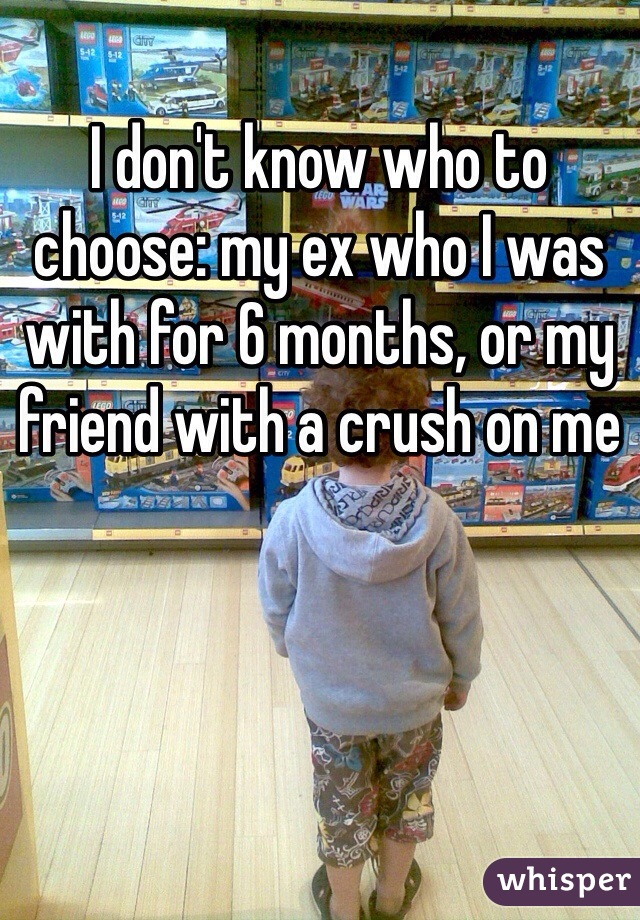 I don't know who to choose: my ex who I was with for 6 months, or my friend with a crush on me