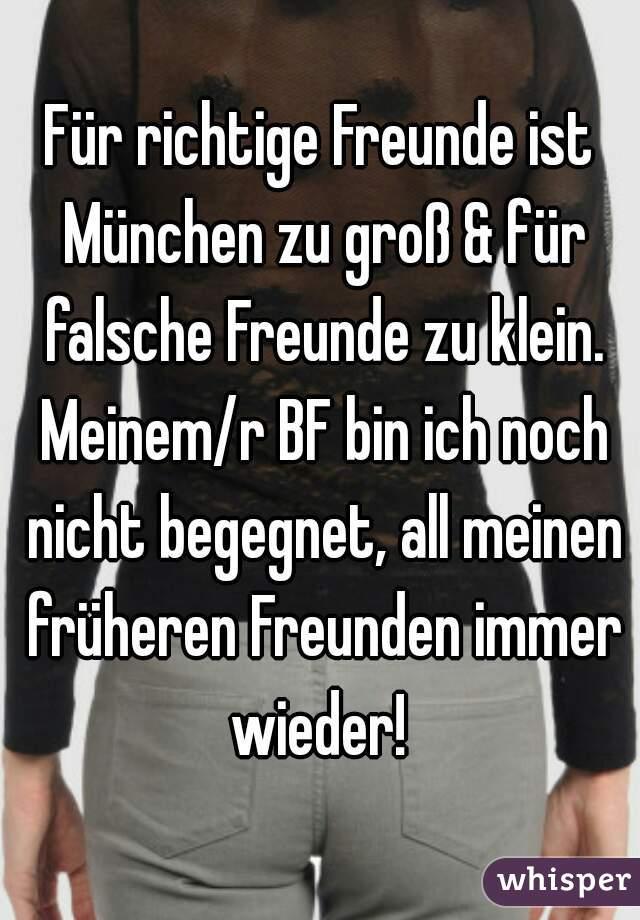 Für richtige Freunde ist München zu groß & für falsche Freunde zu klein. Meinem/r BF bin ich noch nicht begegnet, all meinen früheren Freunden immer wieder!