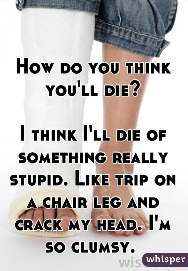 How do you think you'll die?   I think I'll die of something really stupid. Like trip on a chair leg and crack my head. I'm so clumsy.