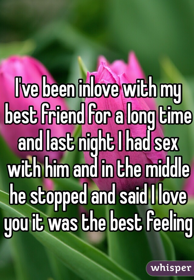 I've been inlove with my best friend for a long time and last night I had sex with him and in the middle he stopped and said I love you it was the best feeling