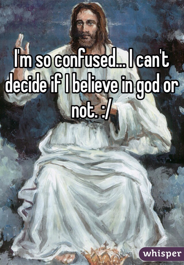I'm so confused... I can't decide if I believe in god or not. :/