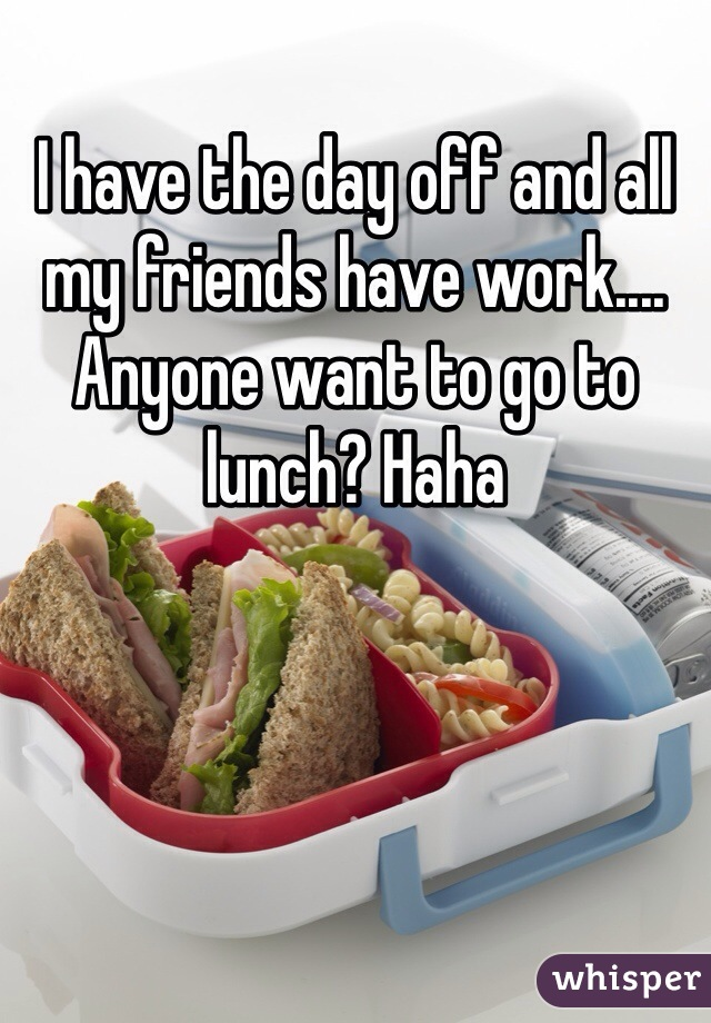 I have the day off and all my friends have work.... Anyone want to go to lunch? Haha