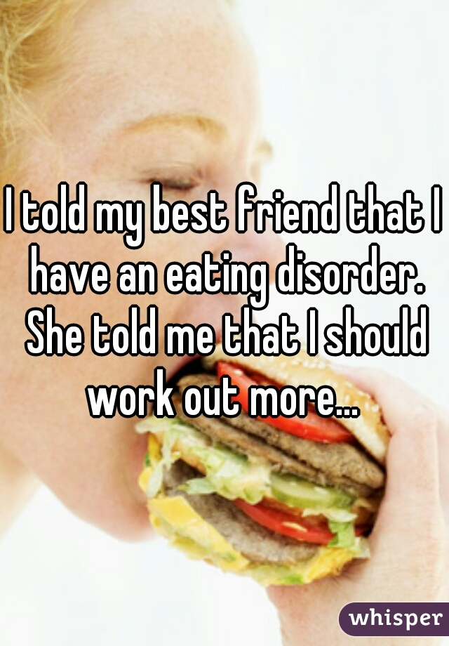 I told my best friend that I have an eating disorder. She told me that I should work out more...