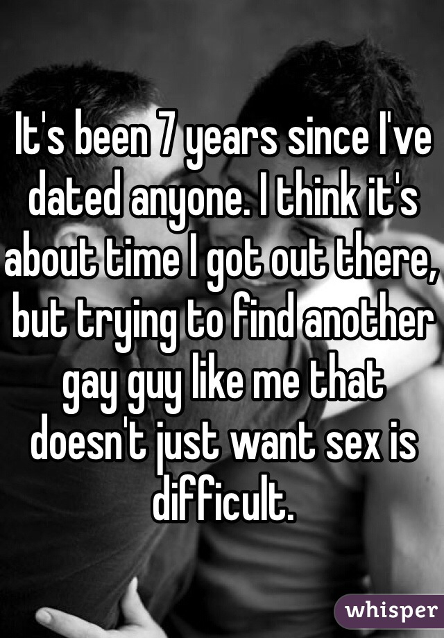 It's been 7 years since I've dated anyone. I think it's about time I got out there, but trying to find another gay guy like me that doesn't just want sex is difficult.