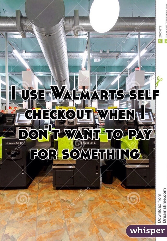 I use Walmarts self checkout when I don't want to pay for something