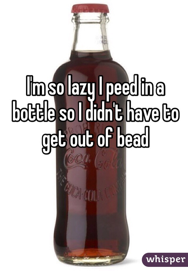 I'm so lazy I peed in a bottle so I didn't have to get out of bead