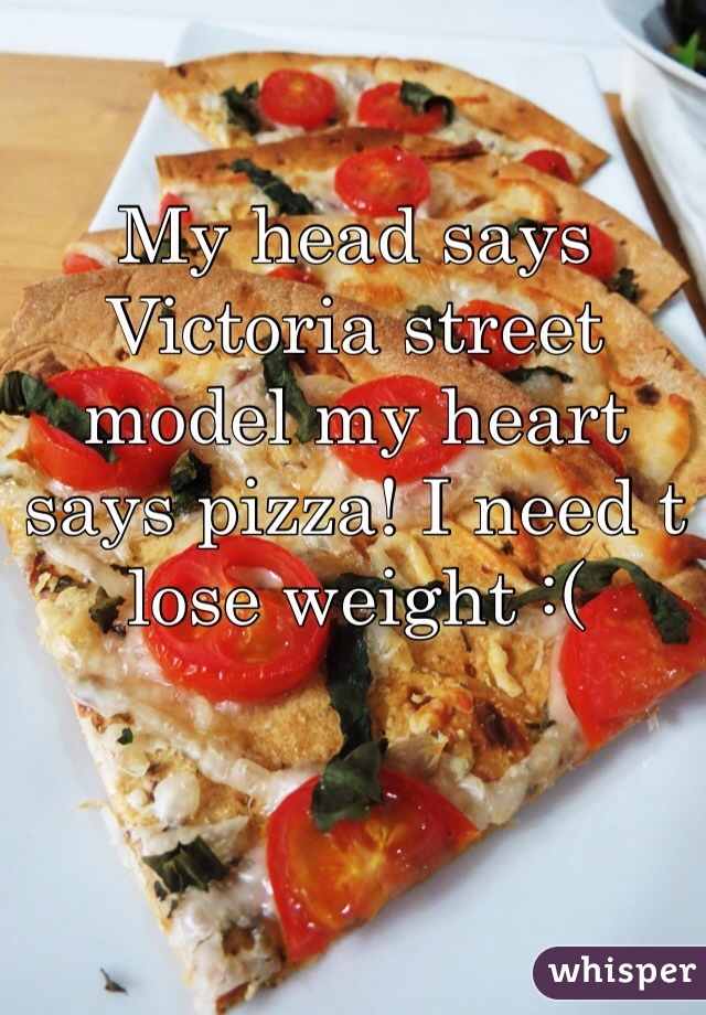 My head says Victoria street model my heart says pizza! I need t lose weight :(