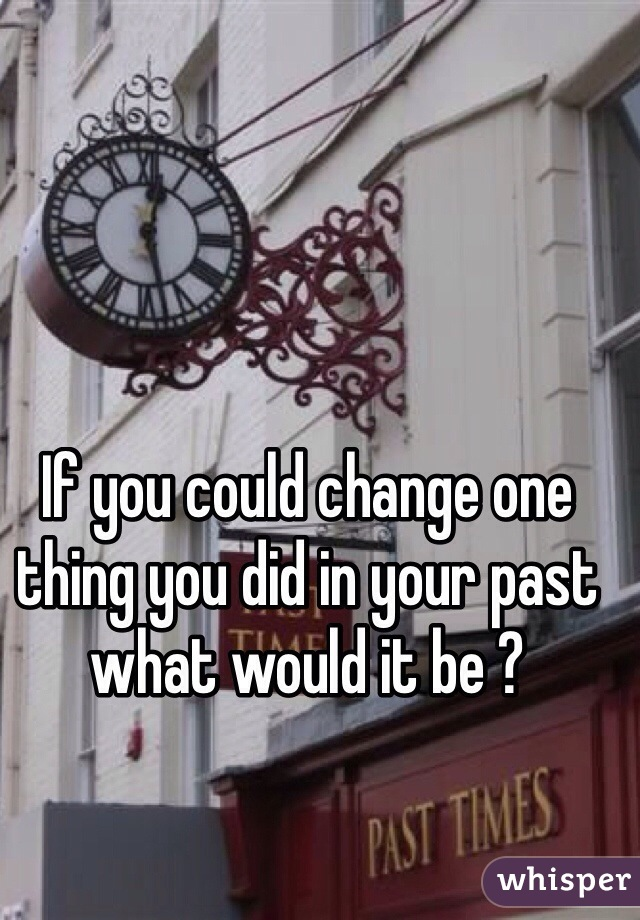 If you could change one thing you did in your past what would it be ?