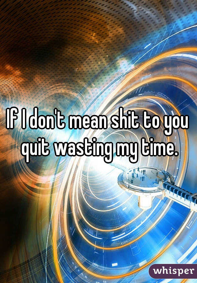 If I don't mean shit to you quit wasting my time.