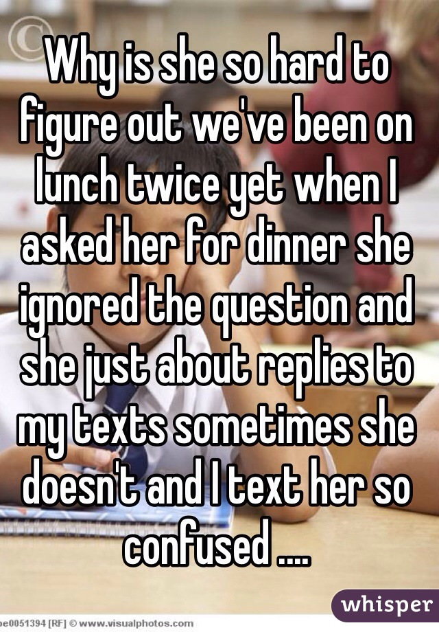 Why is she so hard to figure out we've been on lunch twice yet when I asked her for dinner she ignored the question and she just about replies to my texts sometimes she doesn't and I text her so confused ....