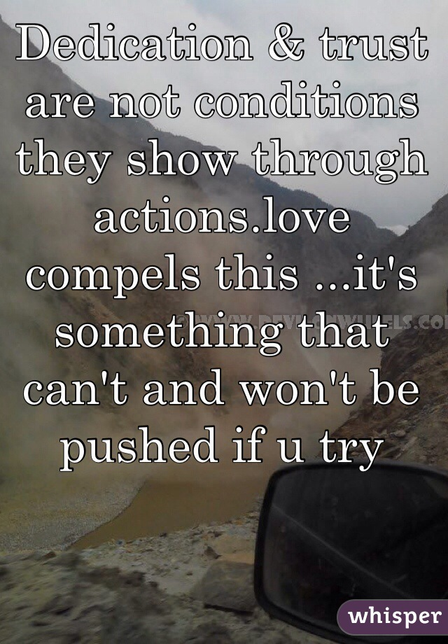 Dedication & trust are not conditions they show through actions.love compels this ...it's something that can't and won't be pushed if u try