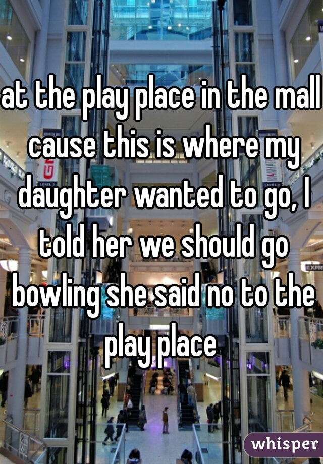 at the play place in the mall cause this is where my daughter wanted to go, I told her we should go bowling she said no to the play place
