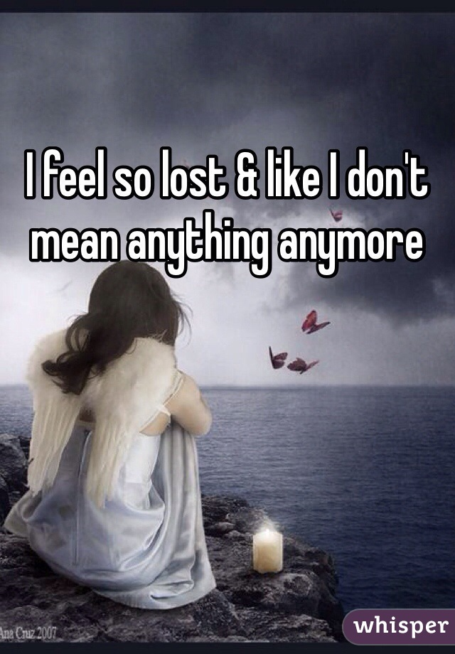 I feel so lost & like I don't mean anything anymore