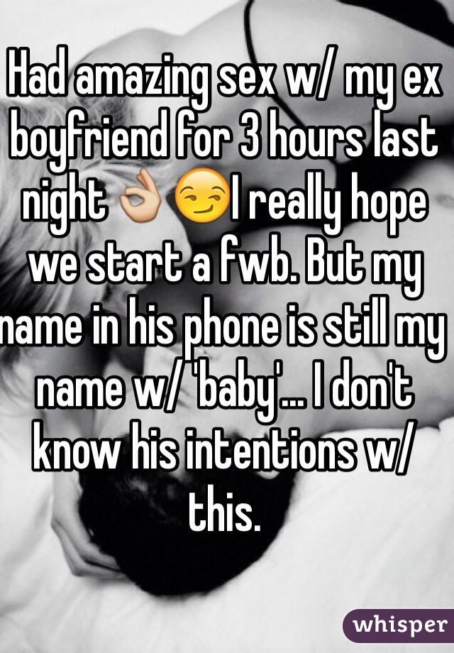 Had amazing sex w/ my ex boyfriend for 3 hours last night👌😏I really hope we start a fwb. But my name in his phone is still my name w/ 'baby'... I don't know his intentions w/ this.