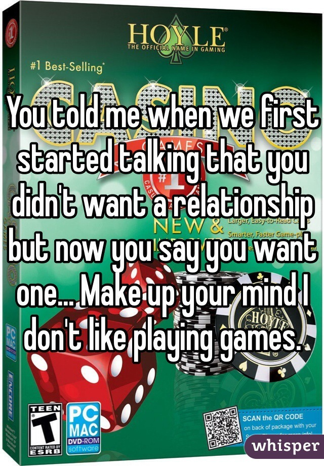 You told me when we first started talking that you didn't want a relationship but now you say you want one... Make up your mind I don't like playing games.