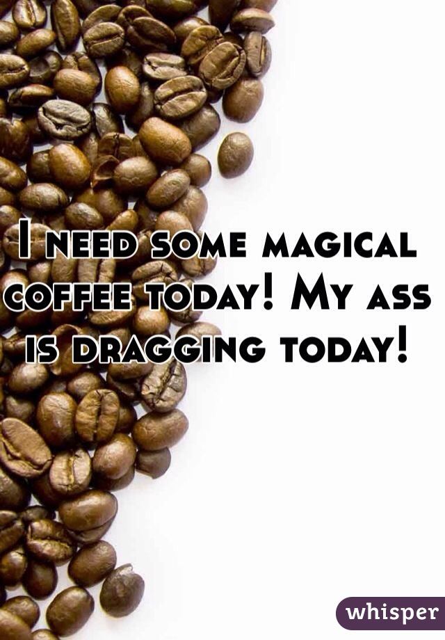 I need some magical coffee today! My ass is dragging today!