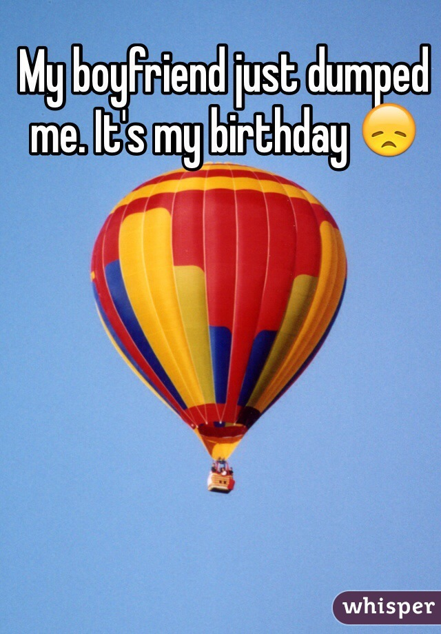 My boyfriend just dumped me. It's my birthday 😞
