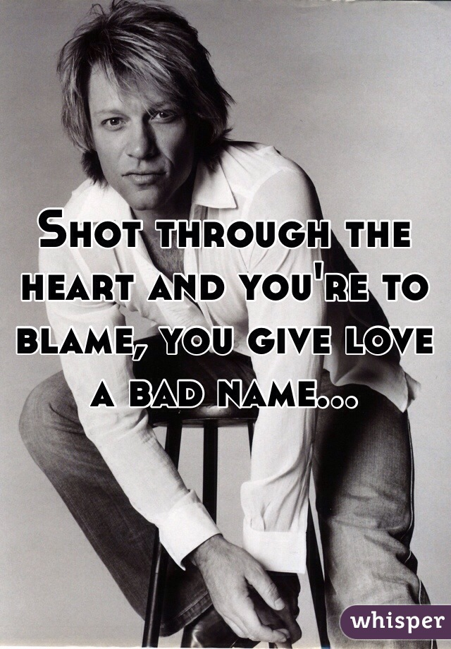 Shot through the heart and you're to blame, you give love a bad name...