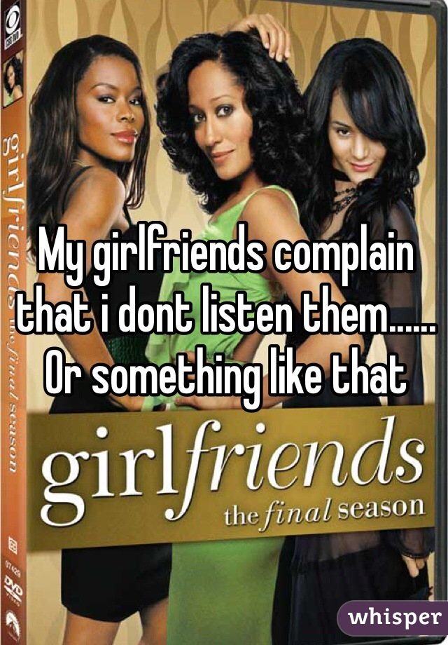 My girlfriends complain that i dont listen them...... Or something like that