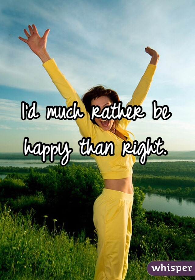 I'd much rather be happy than right.