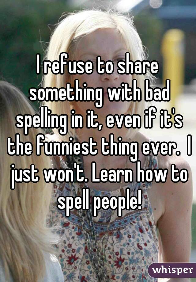 I refuse to share something with bad spelling in it, even if it's the funniest thing ever.  I just won't. Learn how to spell people!
