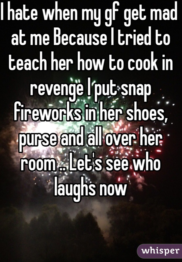 I hate when my gf get mad at me Because I tried to teach her how to cook in revenge I put snap fireworks in her shoes, purse and all over her room .. Let's see who laughs now