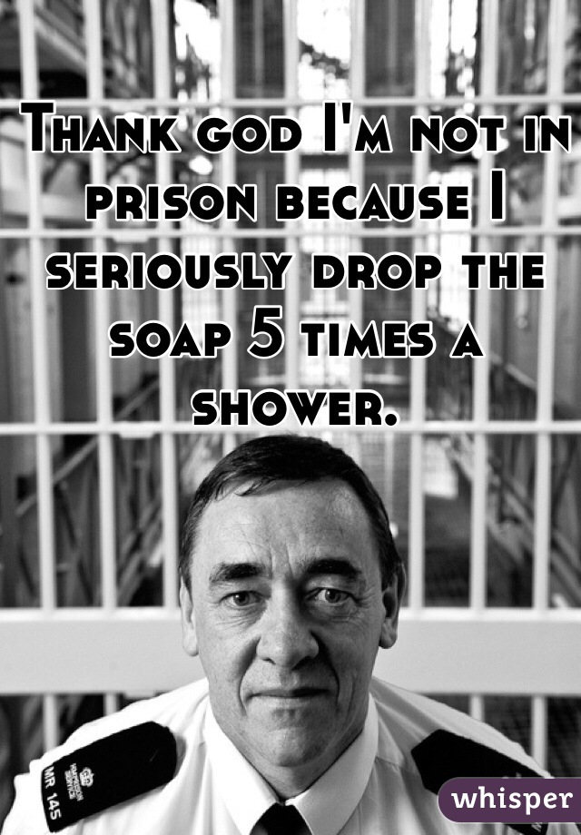 Thank god I'm not in prison because I seriously drop the soap 5 times a shower.