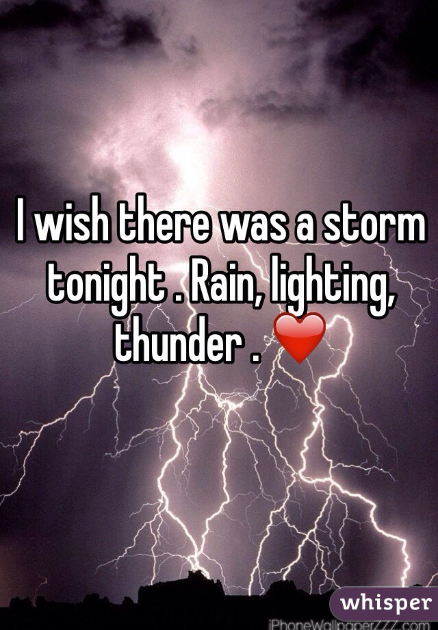 I wish there was a storm tonight . Rain, lighting, thunder . ❤️
