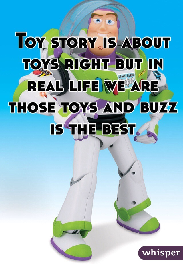 Toy story is about toys right but in real life we are those toys and buzz is the best