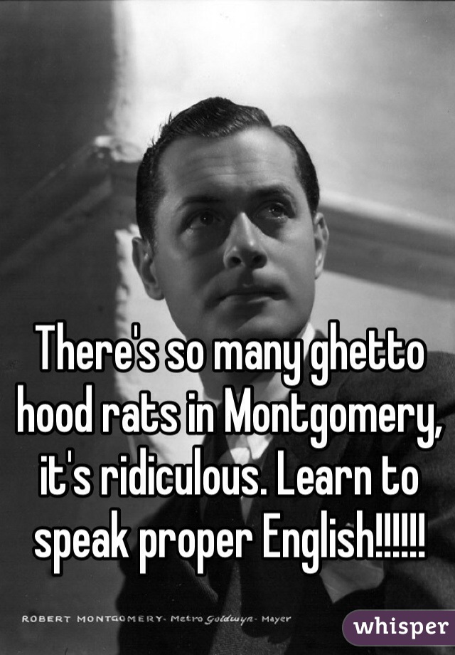 There's so many ghetto hood rats in Montgomery, it's ridiculous. Learn to speak proper English!!!!!!