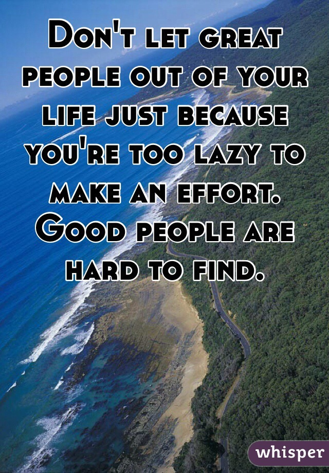 Don't let great people out of your life just because you're too lazy to make an effort. Good people are hard to find.