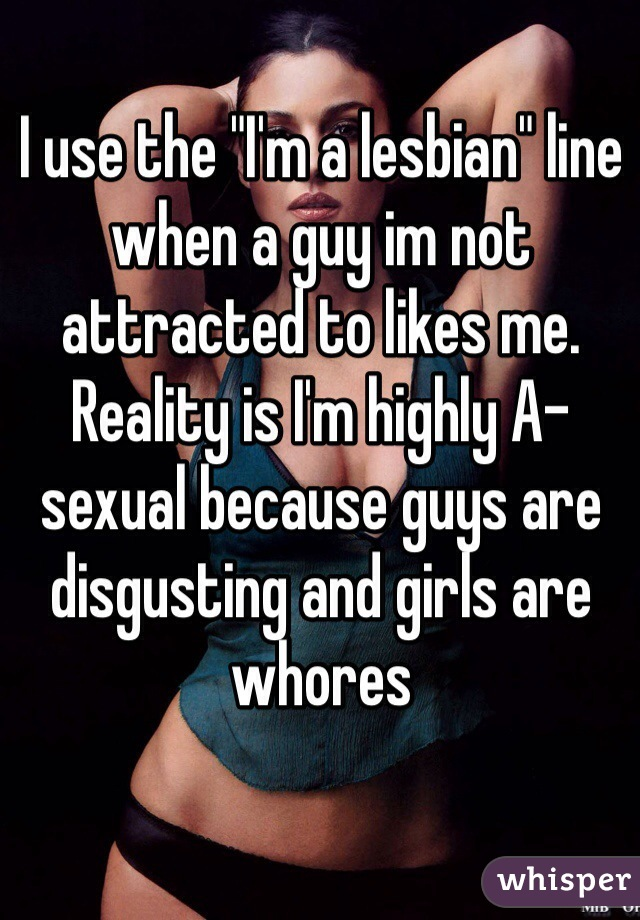 """I use the """"I'm a lesbian"""" line when a guy im not attracted to likes me. Reality is I'm highly A-sexual because guys are disgusting and girls are whores"""