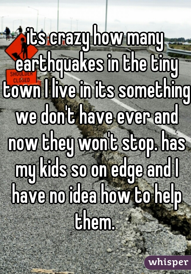 its crazy how many earthquakes in the tiny town I live in its something we don't have ever and now they won't stop. has my kids so on edge and I have no idea how to help them.
