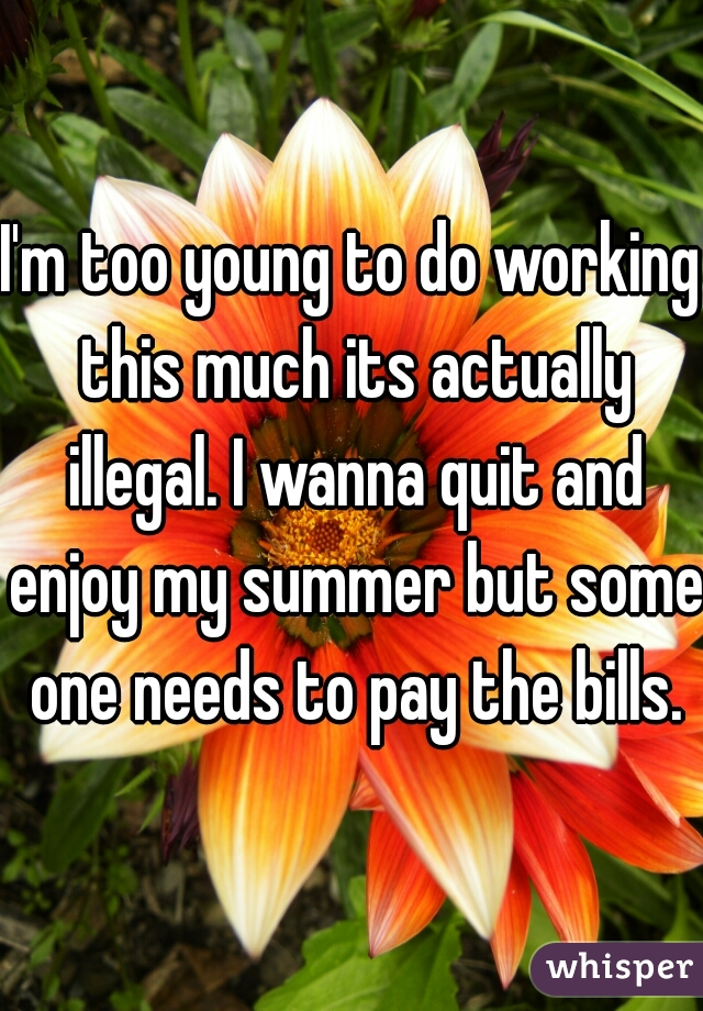 I'm too young to do working this much its actually illegal. I wanna quit and enjoy my summer but some one needs to pay the bills.