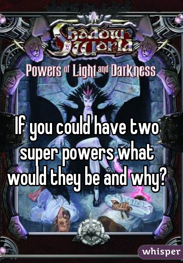 If you could have two super powers what would they be and why?