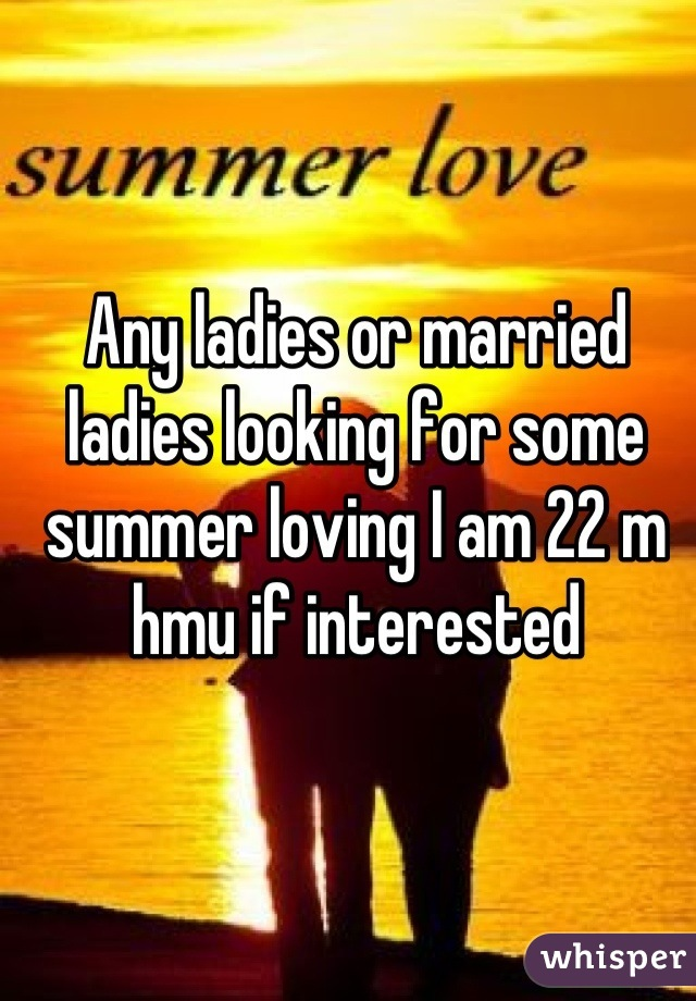 Any ladies or married ladies looking for some summer loving I am 22 m hmu if interested