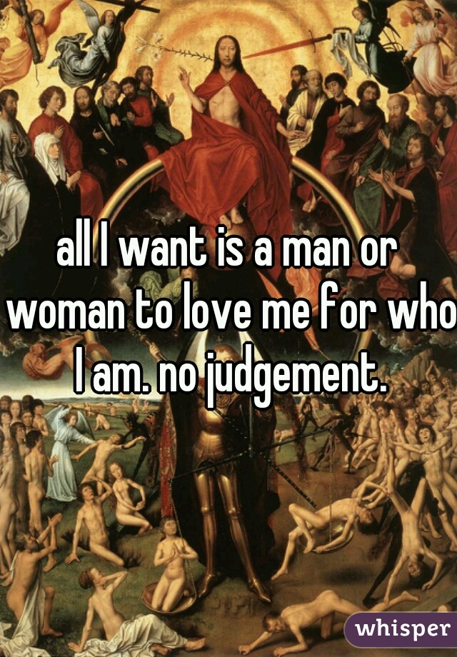 all I want is a man or woman to love me for who I am. no judgement.