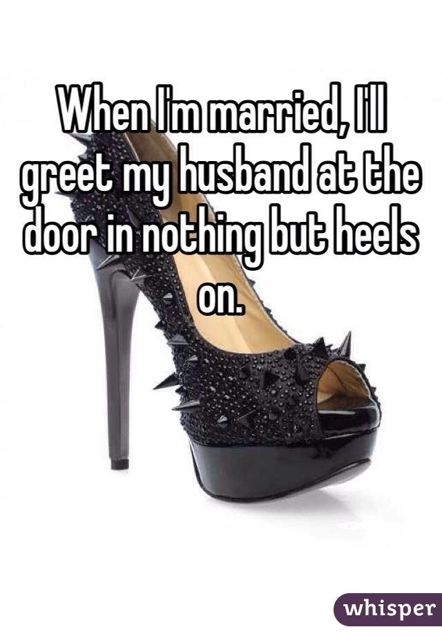 When I'm married, I'll greet my husband at the door in nothing but heels on.